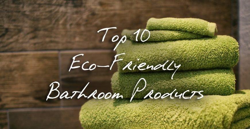 Top 10 Eco-Friendly Bathroom Products